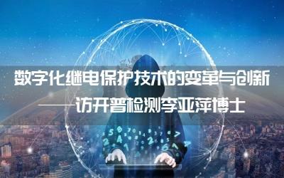数字化继电保护技术的变革与创新——访开普检测李亚萍博士